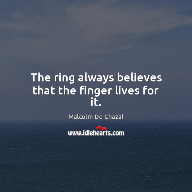 The ring always believes that the finger lives for it. Image