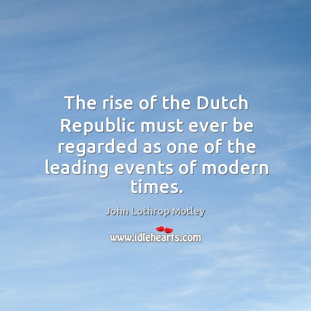 The rise of the dutch republic must ever be regarded as one of the leading events of modern times. John Lothrop Motley Picture Quote