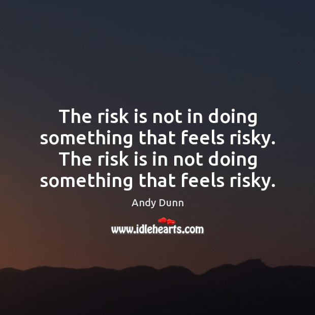 The risk is not in doing something that feels risky. The risk Image
