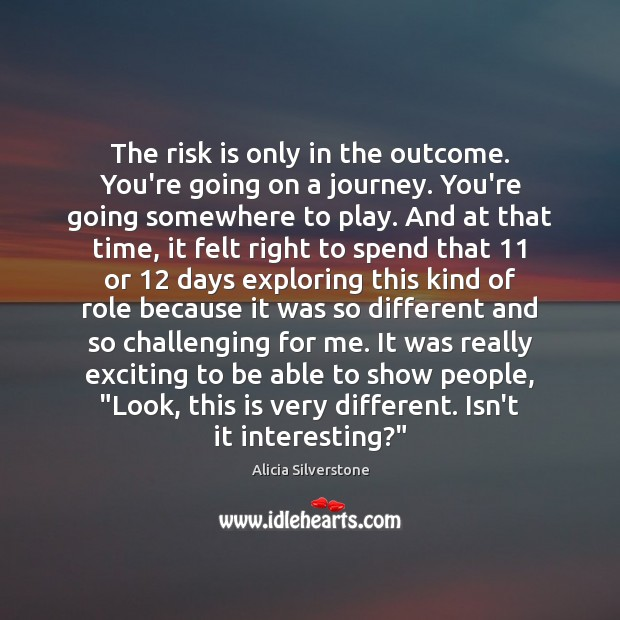 The risk is only in the outcome. You're going on a journey. Image