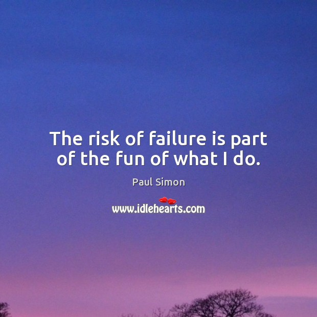 The risk of failure is part of the fun of what I do. Paul Simon Picture Quote
