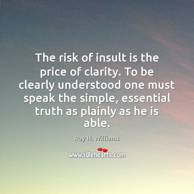 The risk of insult is the price of clarity. To be clearly Roy H. Williams Picture Quote
