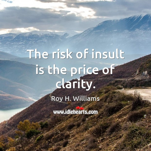 The risk of insult is the price of clarity. Roy H. Williams Picture Quote