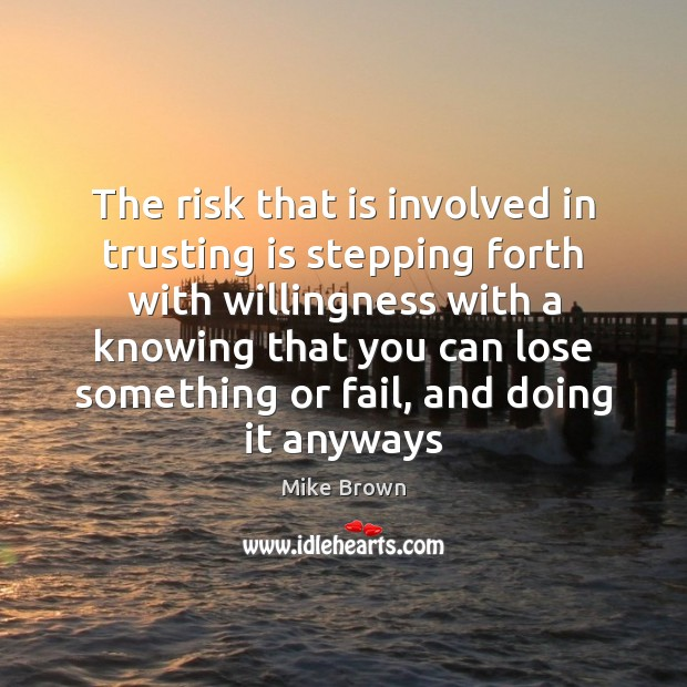 The risk that is involved in trusting is stepping forth with willingness Image