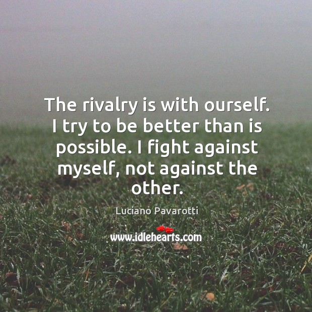 The rivalry is with ourself. I try to be better than is possible. I fight against myself, not against the other. Luciano Pavarotti Picture Quote