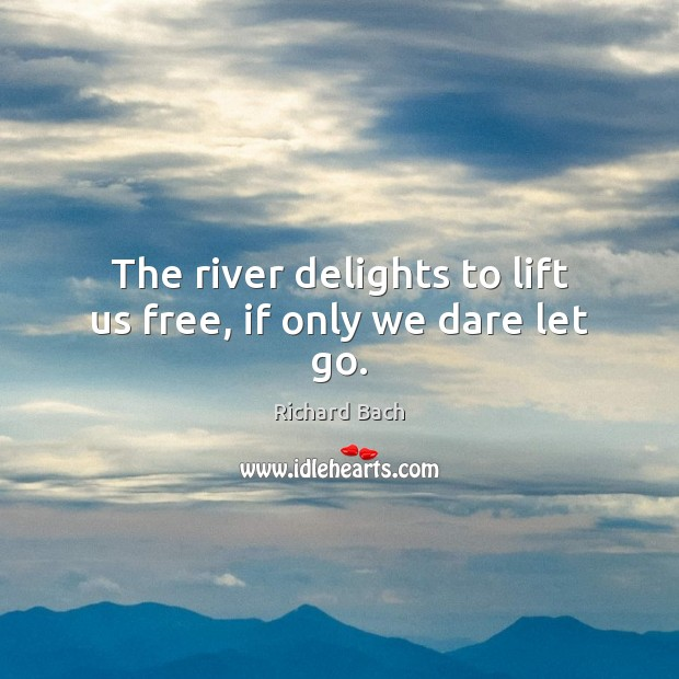 Image, The river delights to lift us free, if only we dare let go.