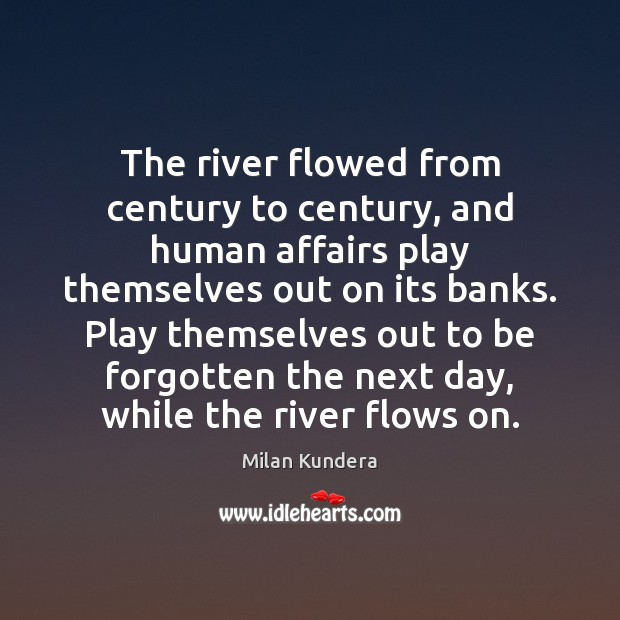 The river flowed from century to century, and human affairs play themselves Milan Kundera Picture Quote