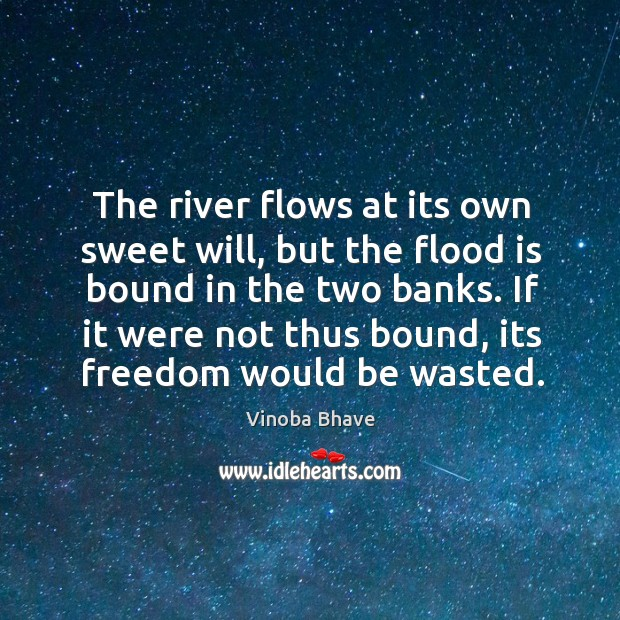 The river flows at its own sweet will, but the flood is bound in the two banks. Image