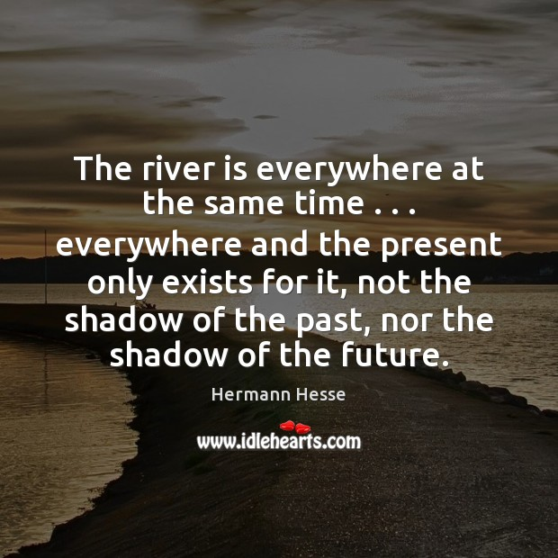 The river is everywhere at the same time . . . everywhere and the present Hermann Hesse Picture Quote