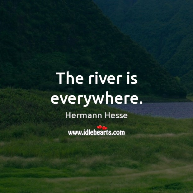 The river is everywhere. Hermann Hesse Picture Quote