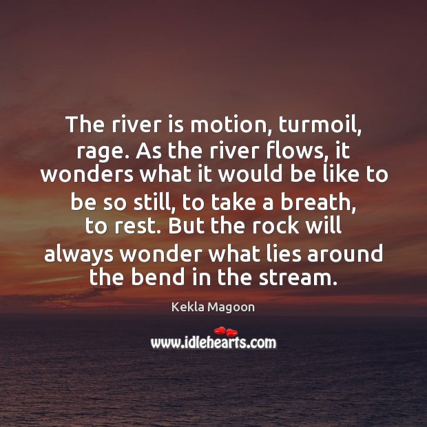 Image, The river is motion, turmoil, rage. As the river flows, it wonders