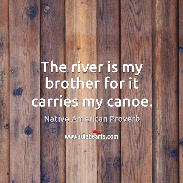 The river is my brother for it carries my canoe. Native American Proverbs Image