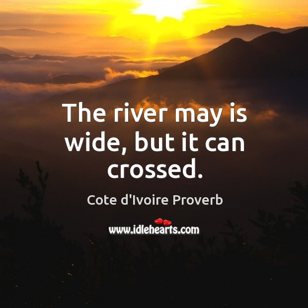 The river may is wide, but it can crossed. Cote d'Ivoire Proverbs Image