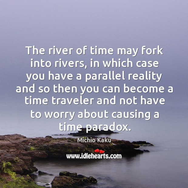 The river of time may fork into rivers, in which case you Image