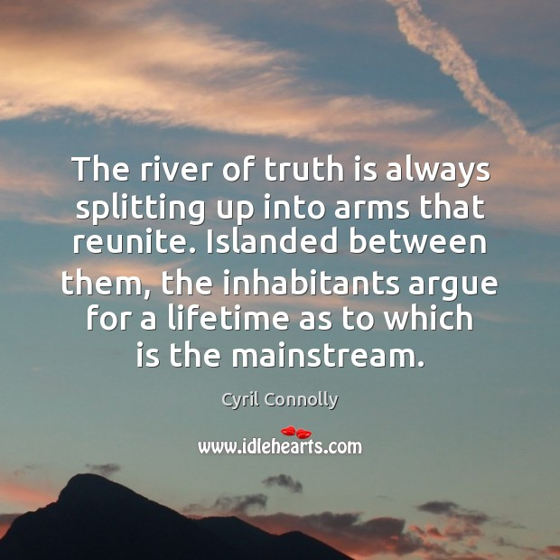 The river of truth is always splitting up into arms that reunite. Cyril Connolly Picture Quote