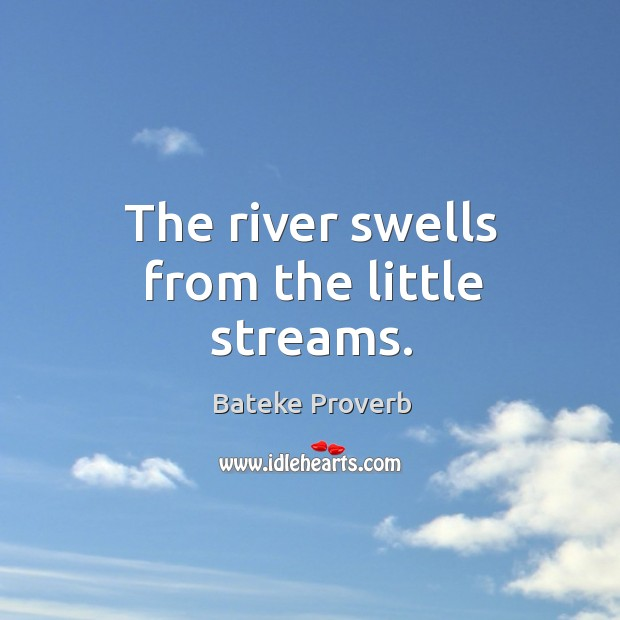The river swells from the little streams. Bateke Proverbs Image