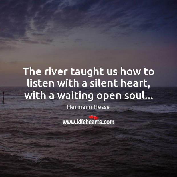 The river taught us how to listen with a silent heart, with a waiting open soul… Hermann Hesse Picture Quote
