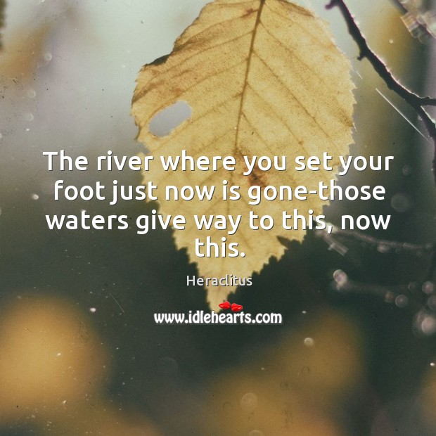 The river where you set your foot just now is gone-those waters Image