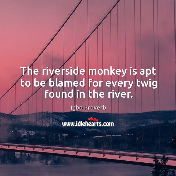 The riverside monkey is apt to be blamed for every twig found in the river. Igbo Proverbs Image