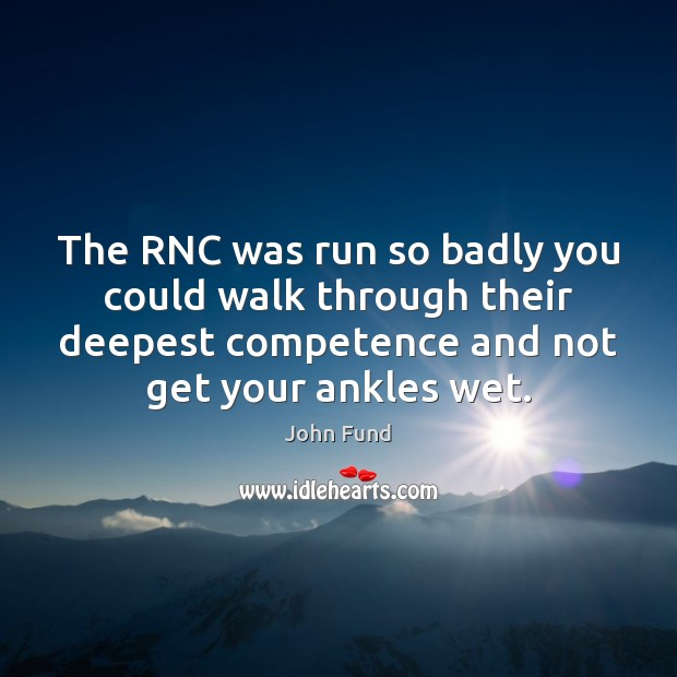 The RNC was run so badly you could walk through their deepest John Fund Picture Quote