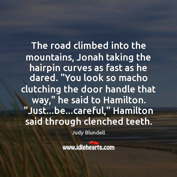 The road climbed into the mountains, Jonah taking the hairpin curves as Judy Blundell Picture Quote