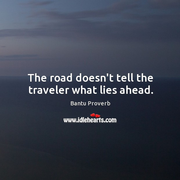 The road doesn't tell the traveler what lies ahead. Bantu Proverbs Image