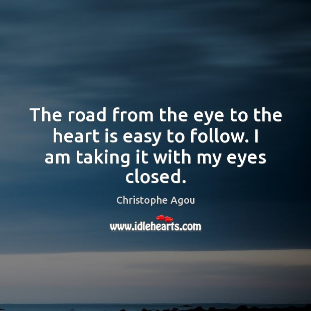The road from the eye to the heart is easy to follow. I am taking it with my eyes closed. Image