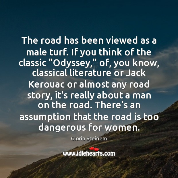 The road has been viewed as a male turf. If you think Gloria Steinem Picture Quote