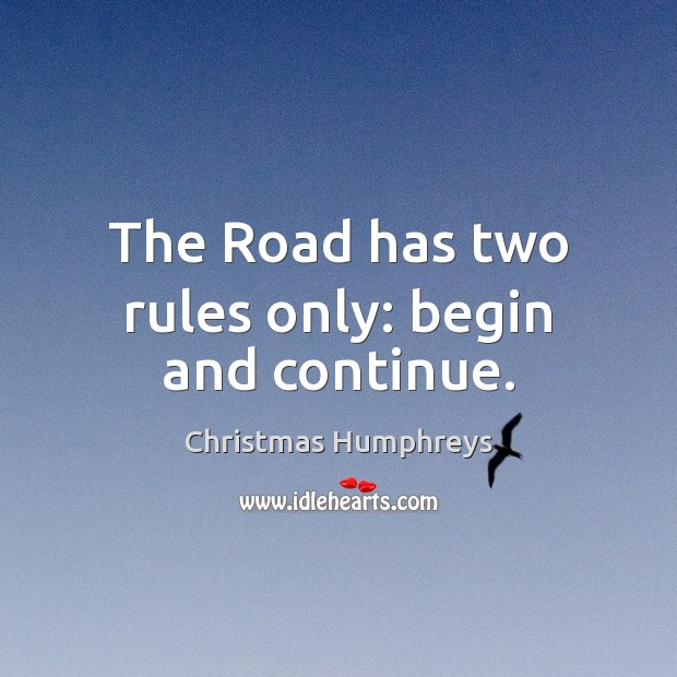 The Road has two rules only: begin and continue. Christmas Humphreys Picture Quote