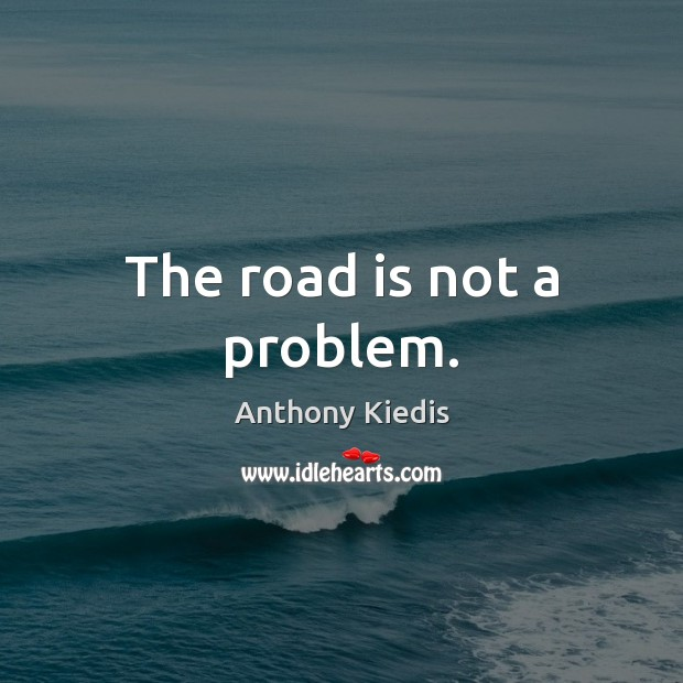 The road is not a problem. Anthony Kiedis Picture Quote