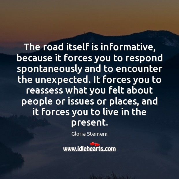 The road itself is informative, because it forces you to respond spontaneously Gloria Steinem Picture Quote