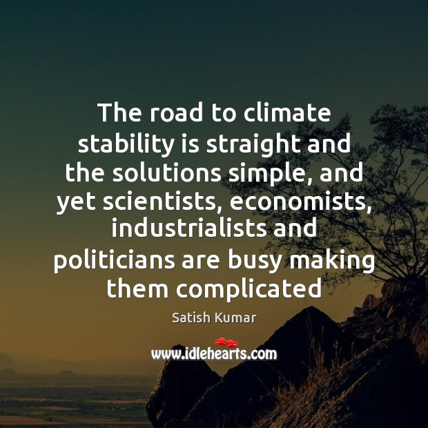 The road to climate stability is straight and the solutions simple, and Satish Kumar Picture Quote