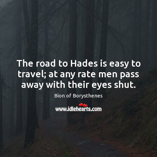 Image, The road to Hades is easy to travel; at any rate men pass away with their eyes shut.