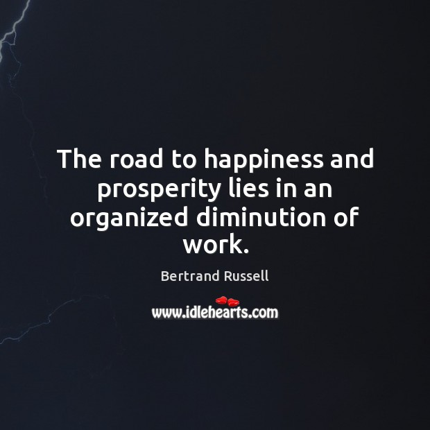 Image, The road to happiness and prosperity lies in an organized diminution of work.