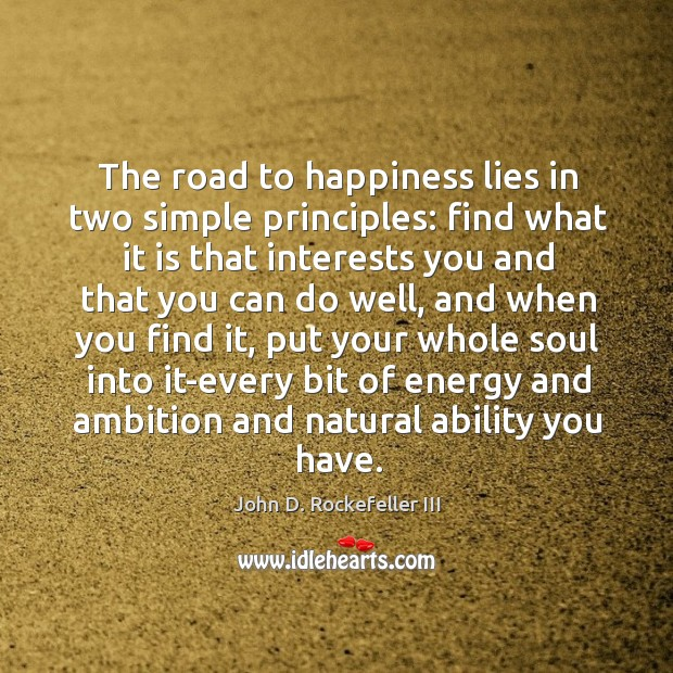 The road to happiness lies in two simple principles: find what it is that interests you Image