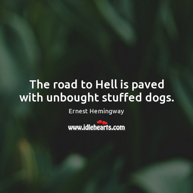 The road to Hell is paved with unbought stuffed dogs. Ernest Hemingway Picture Quote