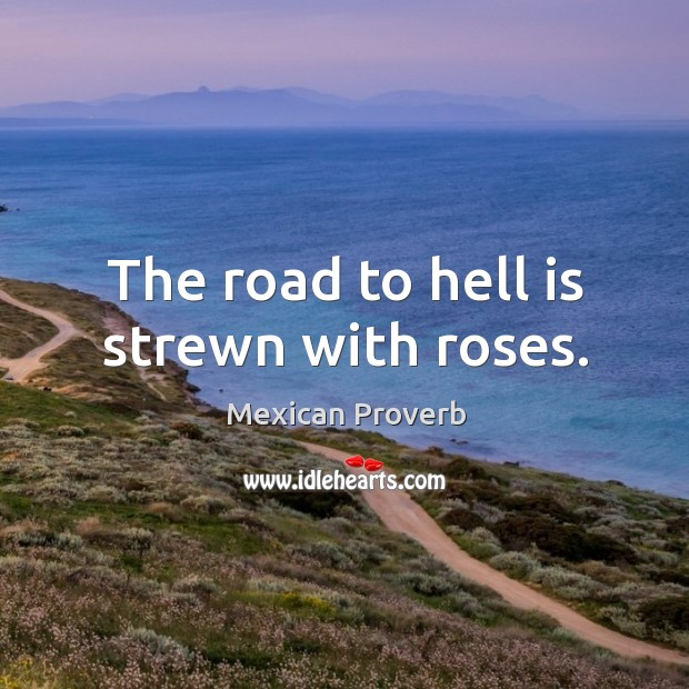 The road to hell is strewn with roses. Mexican Proverbs Image