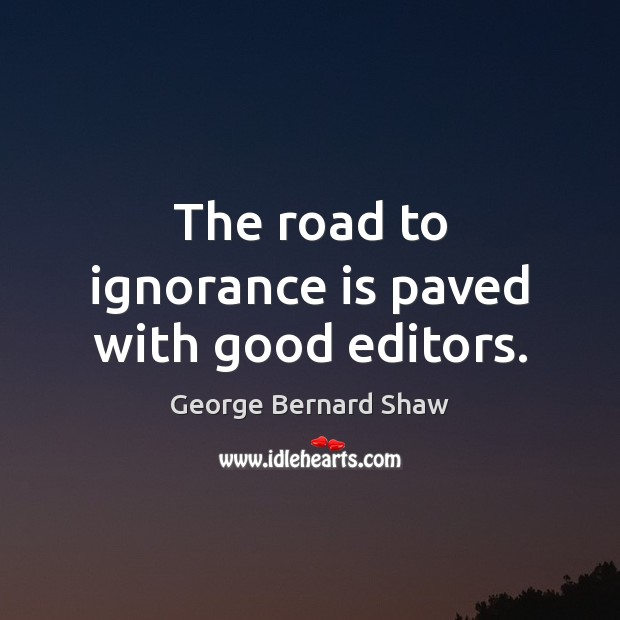 The road to ignorance is paved with good editors. Ignorance Quotes Image