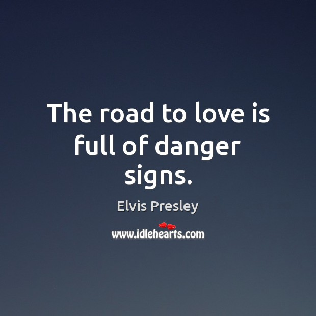 The road to love is full of danger signs. Elvis Presley Picture Quote