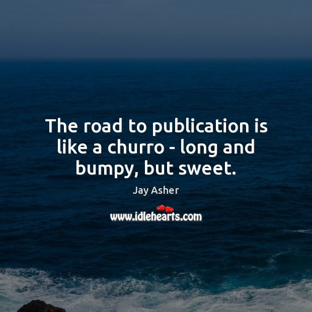 The road to publication is like a churro – long and bumpy, but sweet. Jay Asher Picture Quote