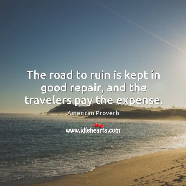 Image, The road to ruin is kept in good repair, and the travelers pay the expense.