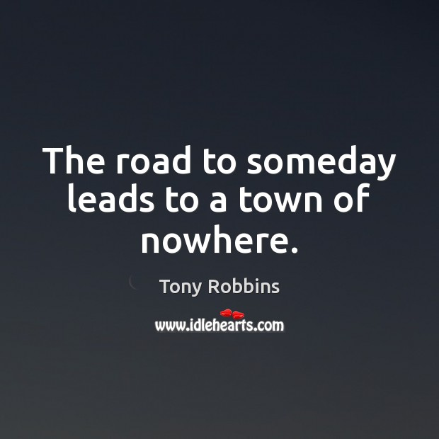 The road to someday leads to a town of nowhere. Image