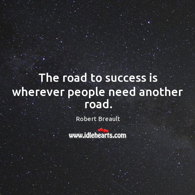 The road to success is wherever people need another road. Image