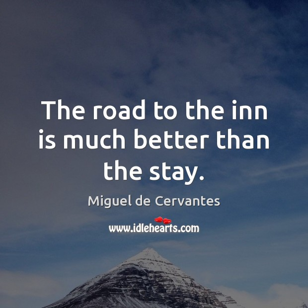 The road to the inn is much better than the stay. Miguel de Cervantes Picture Quote