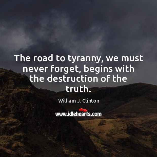 The road to tyranny, we must never forget, begins with the destruction of the truth. William J. Clinton Picture Quote