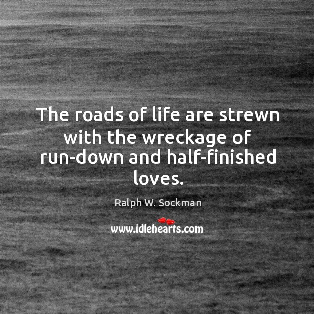 The roads of life are strewn with the wreckage of run-down and half-finished loves. Ralph W. Sockman Picture Quote