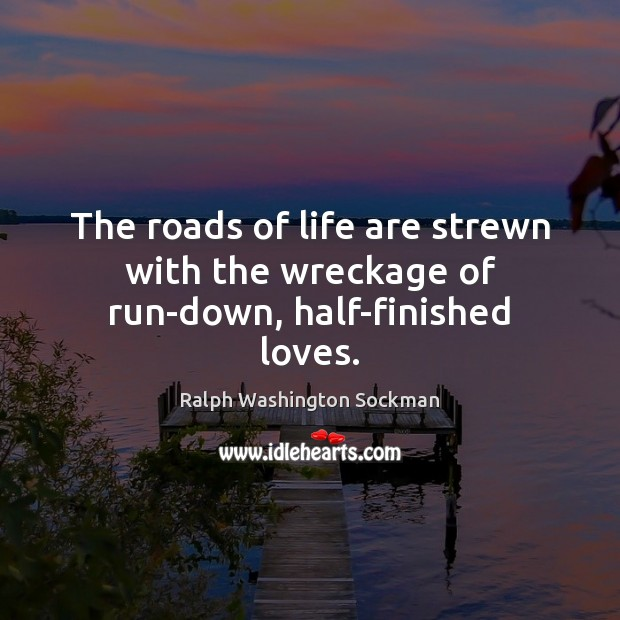 Image, The roads of life are strewn with the wreckage of run-down, half-finished loves.