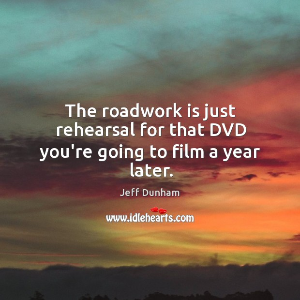 The roadwork is just rehearsal for that DVD you're going to film a year later. Image