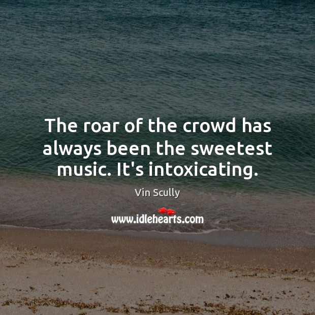 The roar of the crowd has always been the sweetest music. It's intoxicating. Vin Scully Picture Quote