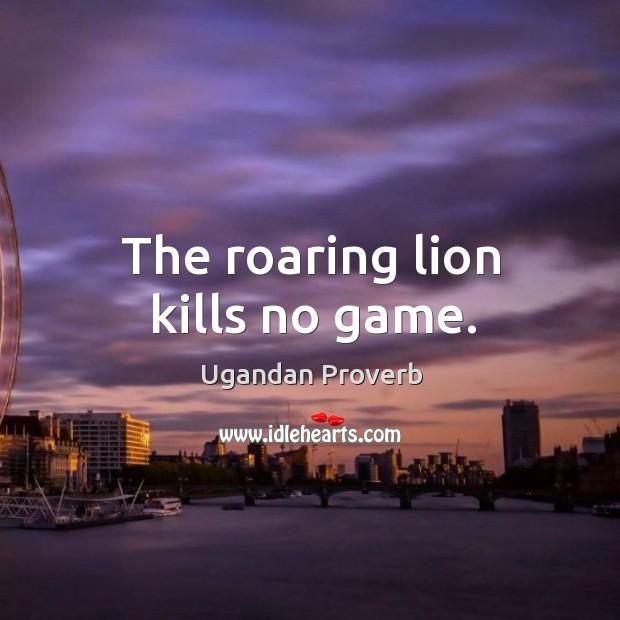 The roaring lion kills no game. Ugandan Proverbs Image